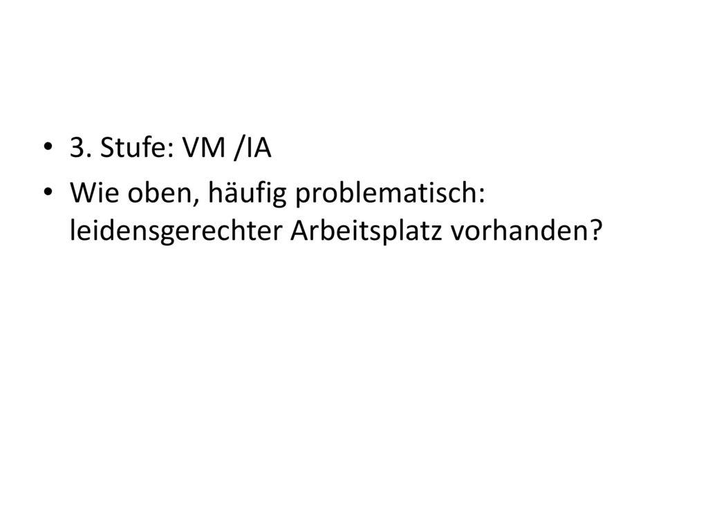 3. Stufe: VM /IA Wie oben, häufig problematisch: leidensgerechter Arbeitsplatz vorhanden