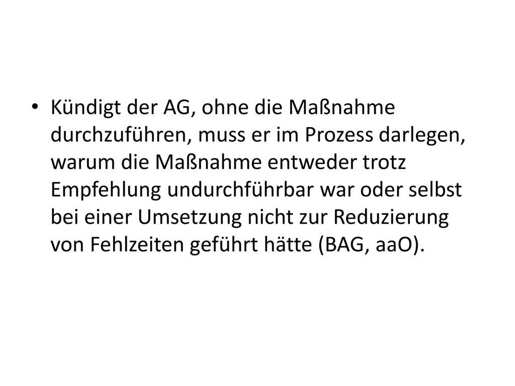 Kündigt der AG, ohne die Maßnahme durchzuführen, muss er im Prozess darlegen, warum die Maßnahme entweder trotz Empfehlung undurchführbar war oder selbst bei einer Umsetzung nicht zur Reduzierung von Fehlzeiten geführt hätte (BAG, aaO).