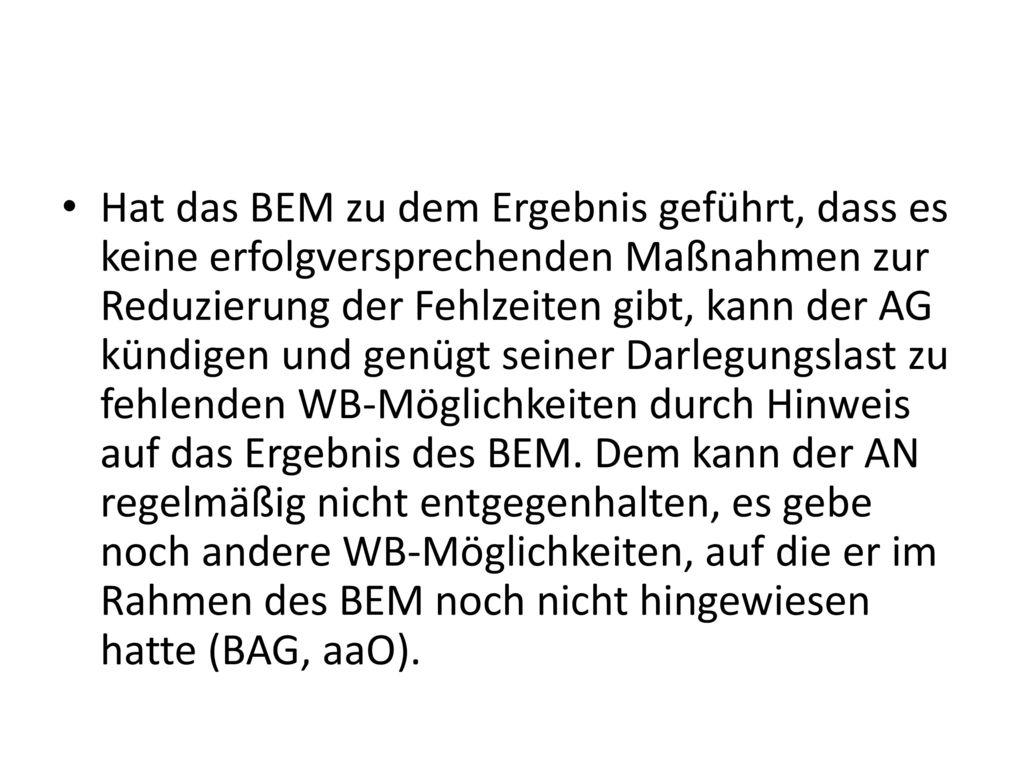 Hat das BEM zu dem Ergebnis geführt, dass es keine erfolgversprechenden Maßnahmen zur Reduzierung der Fehlzeiten gibt, kann der AG kündigen und genügt seiner Darlegungslast zu fehlenden WB-Möglichkeiten durch Hinweis auf das Ergebnis des BEM.