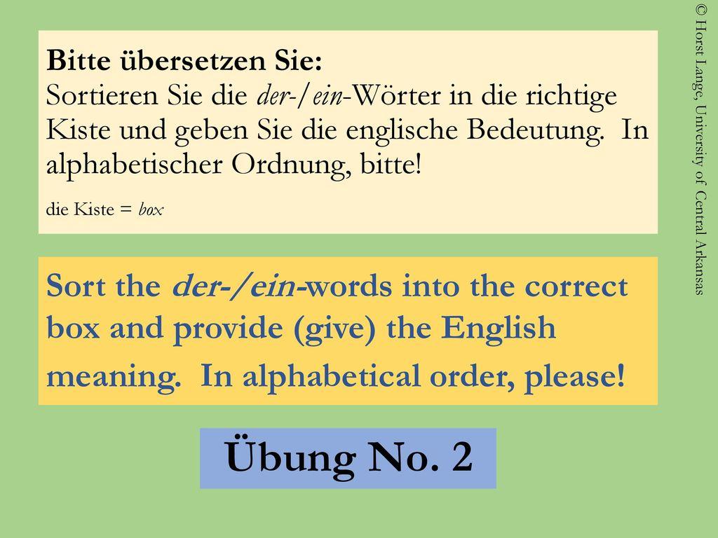 Bitte übersetzen Sie: Sortieren Sie die der-/ein-Wörter in die richtige Kiste und geben Sie die englische Bedeutung. In alphabetischer Ordnung, bitte! die Kiste = box