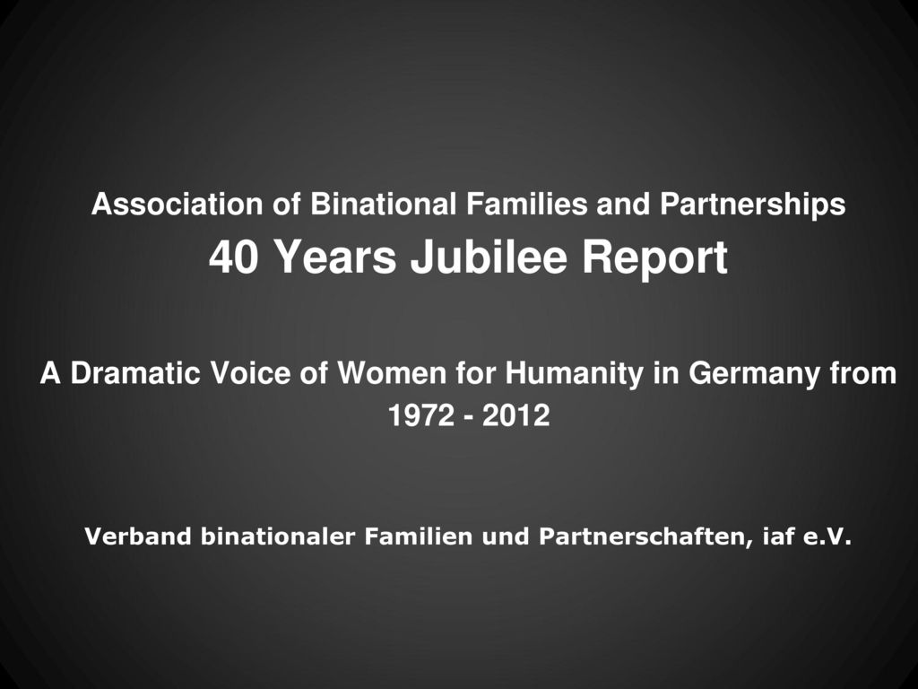 Association of Binational Families and Partnerships 40 Years Jubilee Report A Dramatic Voice of Women for Humanity in Germany from 1972 - 2012 Verband binationaler Familien und Partnerschaften, iaf e.V.