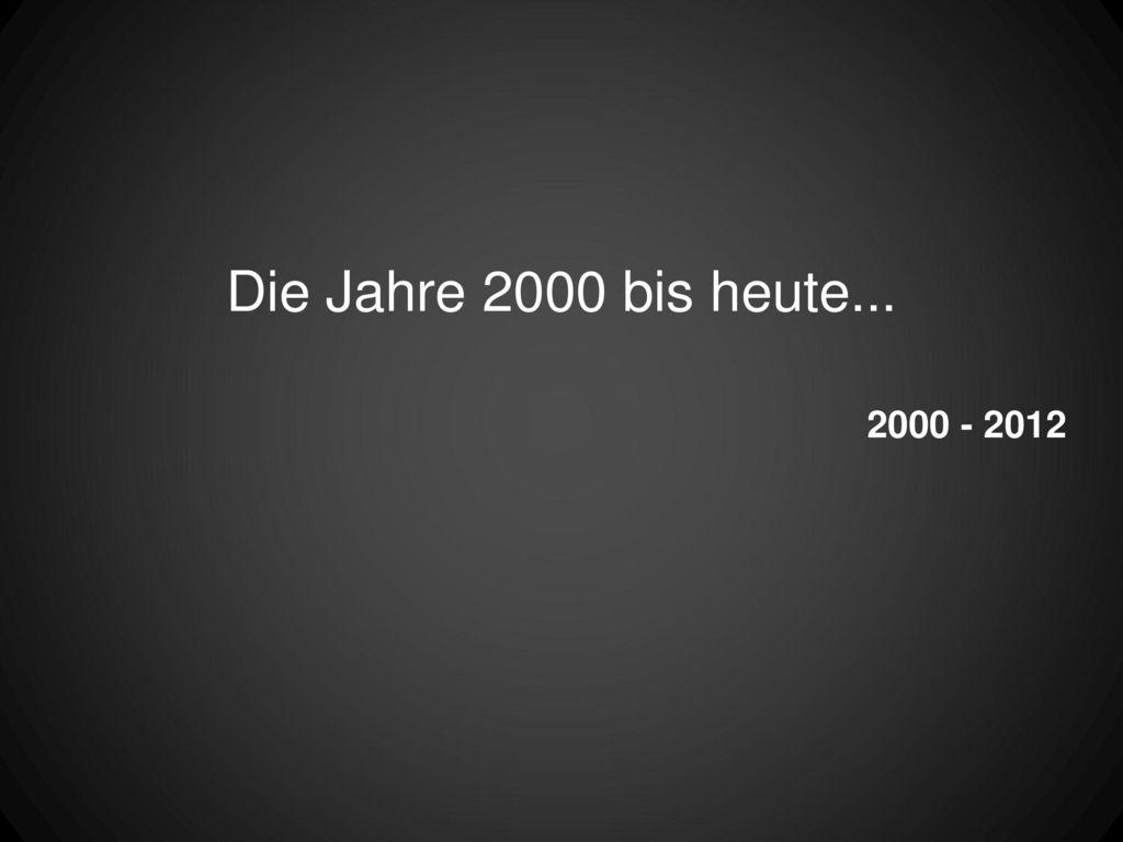 Die Jahre 2000 bis heute... 2000 - 2012