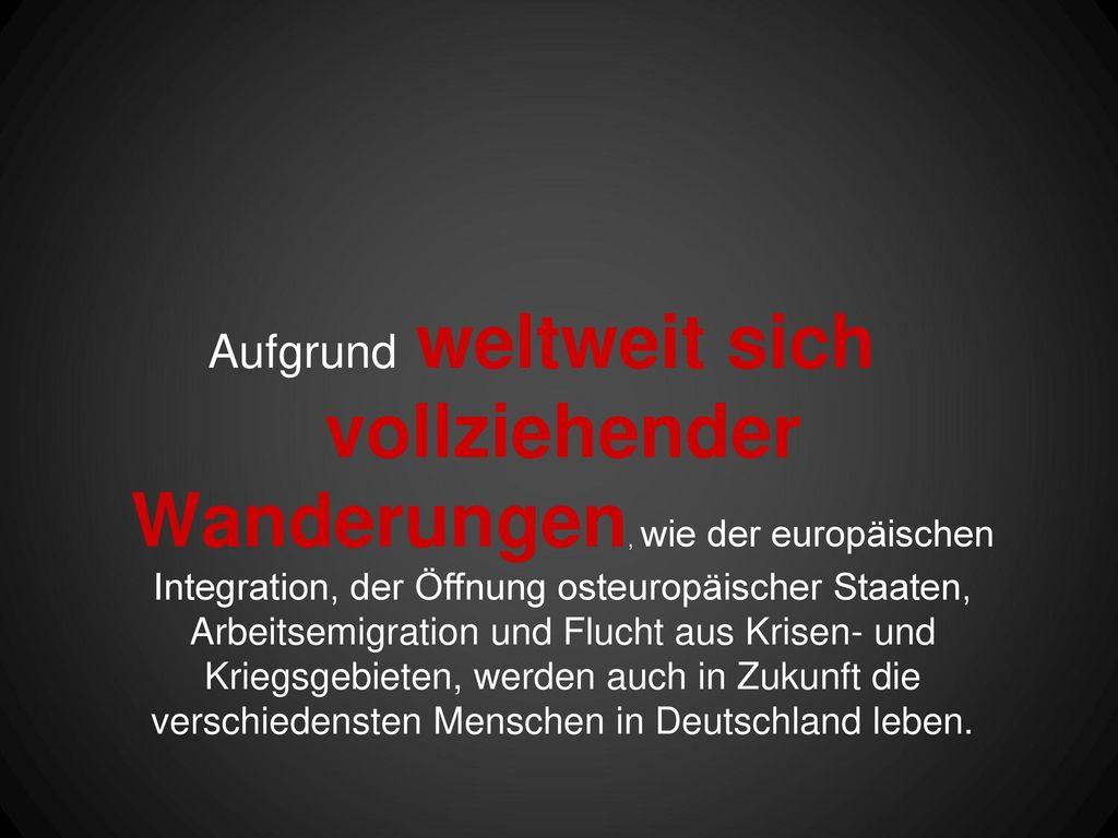 Aufgrund weltweit sich vollziehender Wanderungen, wie der europäischen Integration, der Öffnung osteuropäischer Staaten, Arbeitsemigration und Flucht aus Krisen- und Kriegsgebieten, werden auch in Zukunft die verschiedensten Menschen in Deutschland leben.
