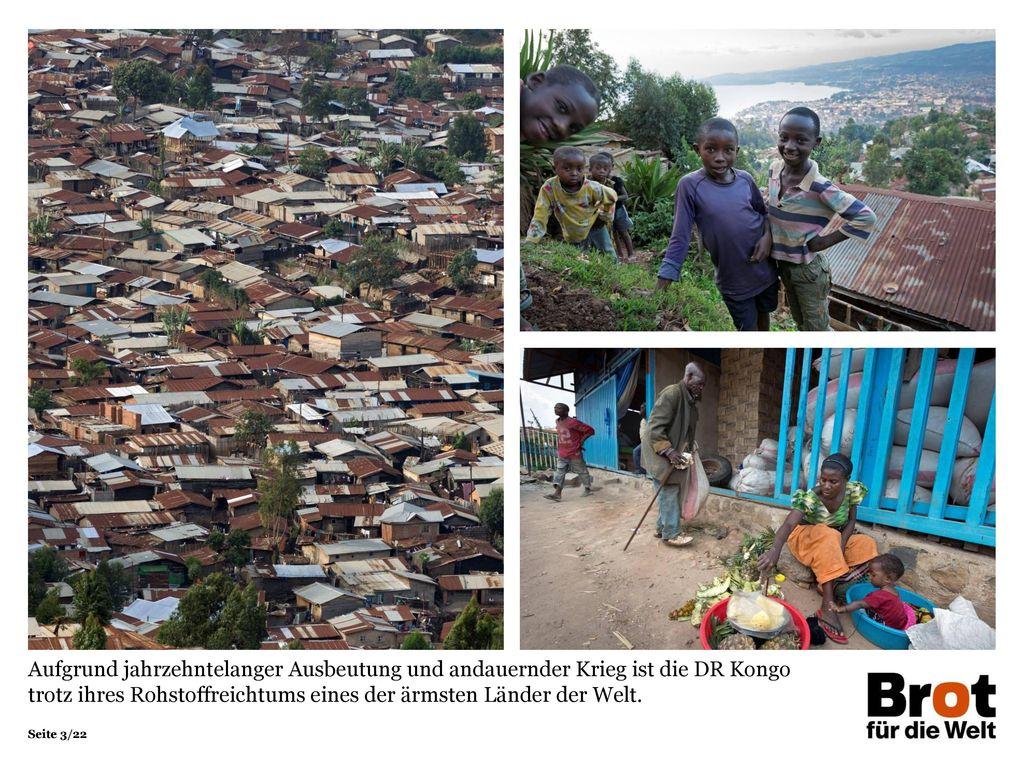 Aufgrund jahrzehntelanger Ausbeutung und andauernder Krieg ist die DR Kongo trotz ihres Rohstoffreichtums eines der ärmsten Länder der Welt.