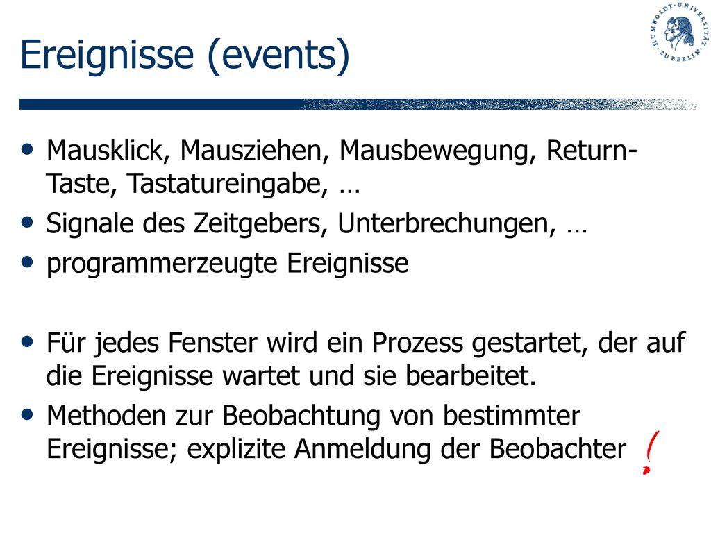 Ereignisse (events) Mausklick, Mausziehen, Mausbewegung, Return-Taste, Tastatureingabe, … Signale des Zeitgebers, Unterbrechungen, …