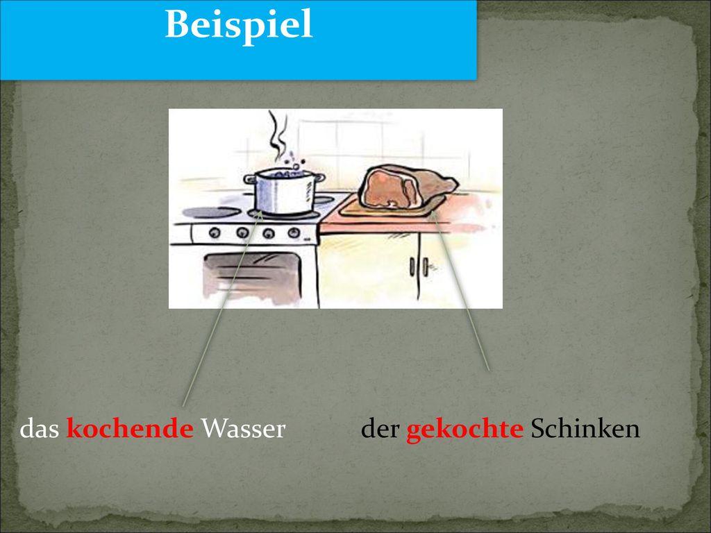 Beispiel das kochende Wasser der gekochte Schinken