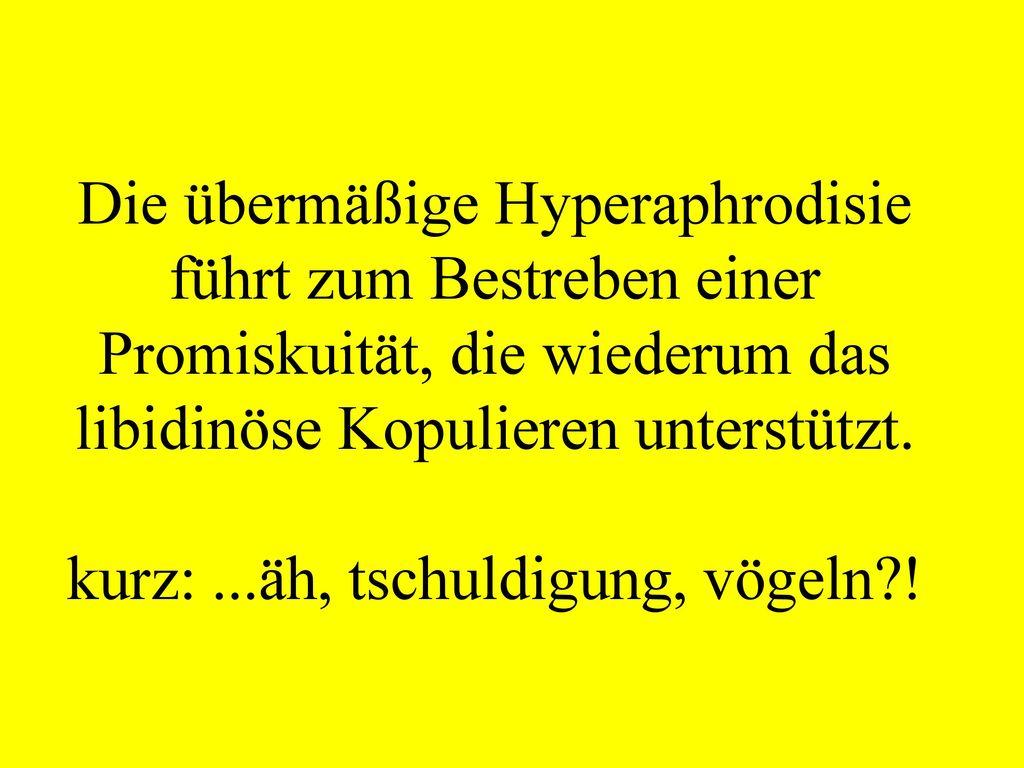Die übermäßige Hyperaphrodisie führt zum Bestreben einer Promiskuität, die wiederum das libidinöse Kopulieren unterstützt.