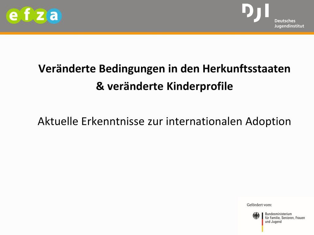 Veränderte Bedingungen in den Herkunftsstaaten & veränderte Kinderprofile Aktuelle Erkenntnisse zur internationalen Adoption