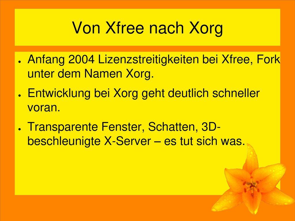 Von Xfree nach Xorg Anfang 2004 Lizenzstreitigkeiten bei Xfree, Fork unter dem Namen Xorg. Entwicklung bei Xorg geht deutlich schneller voran.