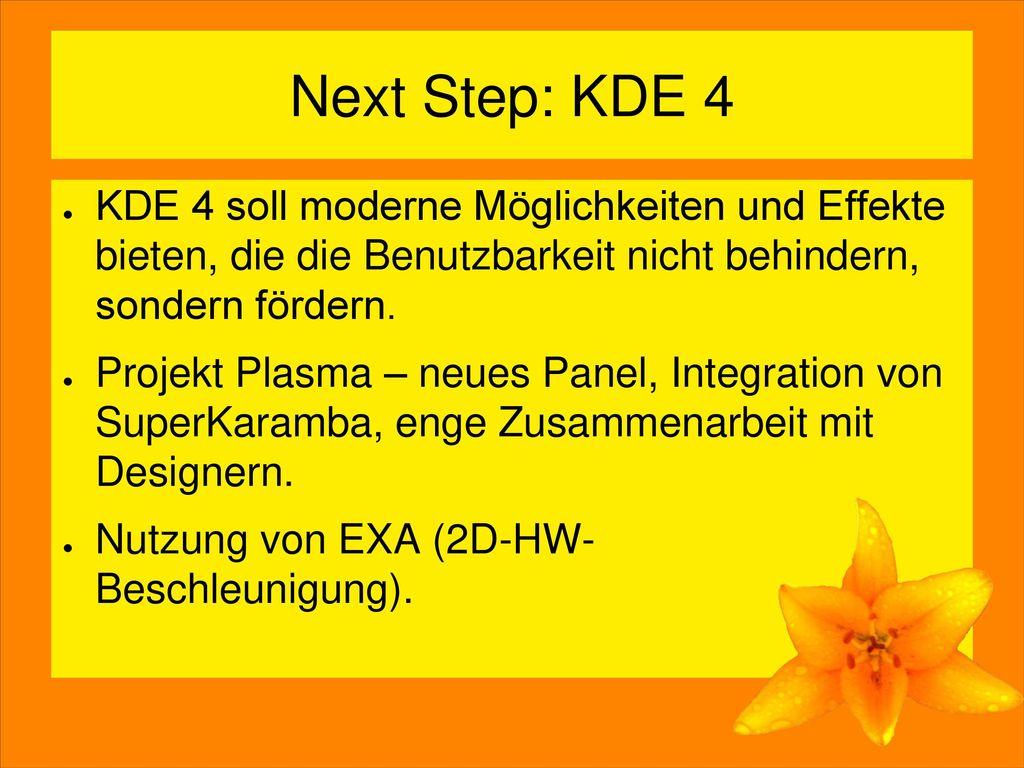 Next Step: KDE 4 KDE 4 soll moderne Möglichkeiten und Effekte bieten, die die Benutzbarkeit nicht behindern, sondern fördern.