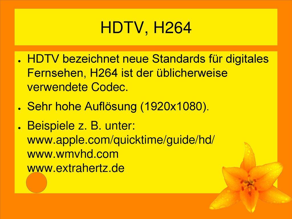 HDTV, H264 HDTV bezeichnet neue Standards für digitales Fernsehen, H264 ist der üblicherweise verwendete Codec.