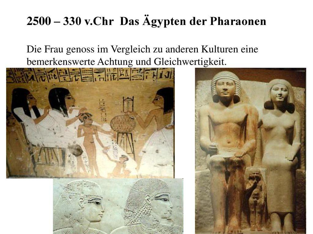 2500 – 330 v.Chr Das Ägypten der Pharaonen Die Frau genoss im Vergleich zu anderen Kulturen eine bemerkenswerte Achtung und Gleichwertigkeit.