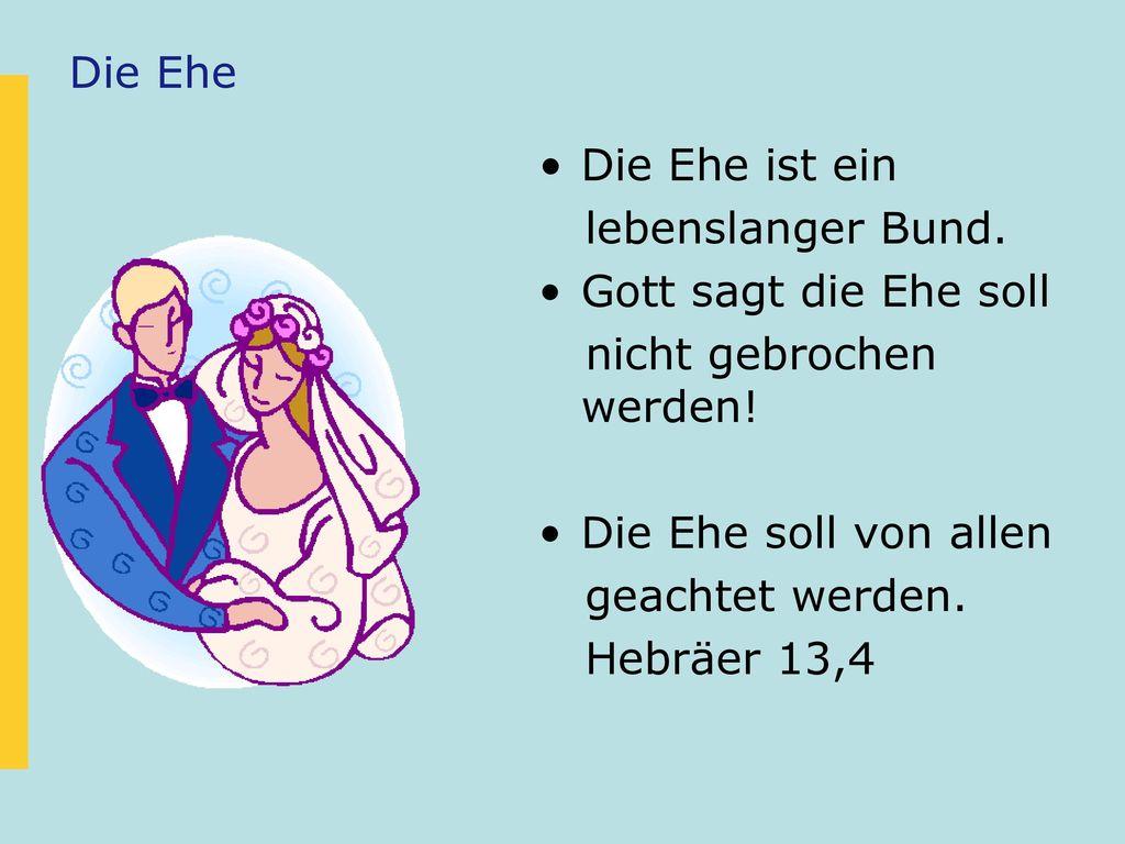 Die Ehe Die Ehe ist ein. lebenslanger Bund. Gott sagt die Ehe soll. nicht gebrochen werden! Die Ehe soll von allen.