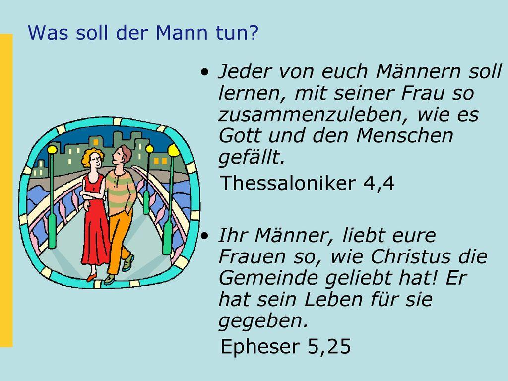 Was soll der Mann tun Jeder von euch Männern soll lernen, mit seiner Frau so zusammenzuleben, wie es Gott und den Menschen gefällt.