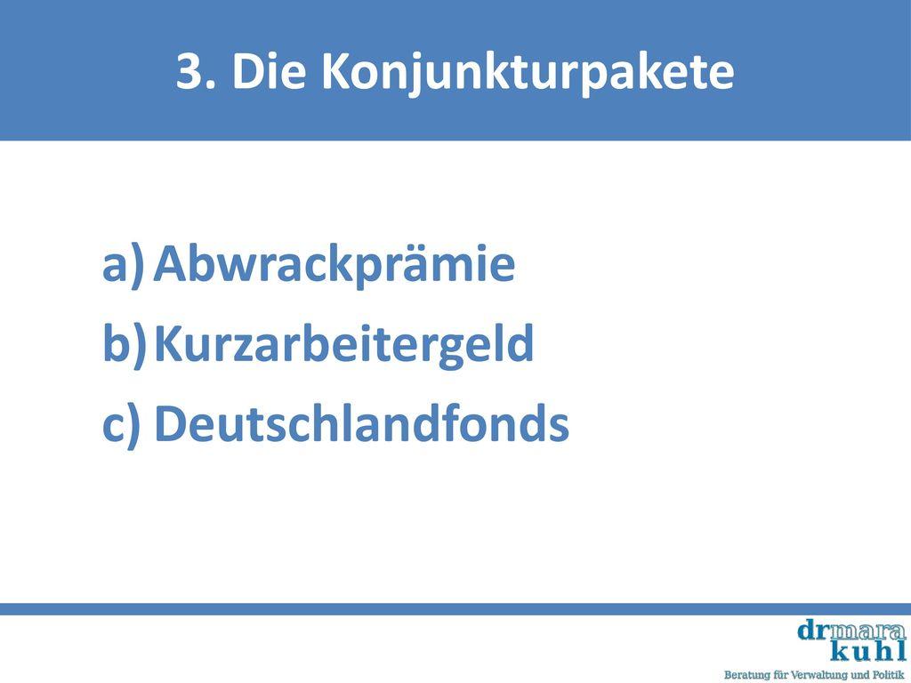 3. Die Konjunkturpakete Abwrackprämie Kurzarbeitergeld Deutschlandfonds
