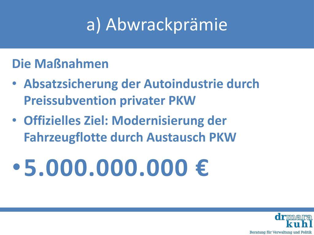 5.000.000.000 € a) Abwrackprämie Die Maßnahmen