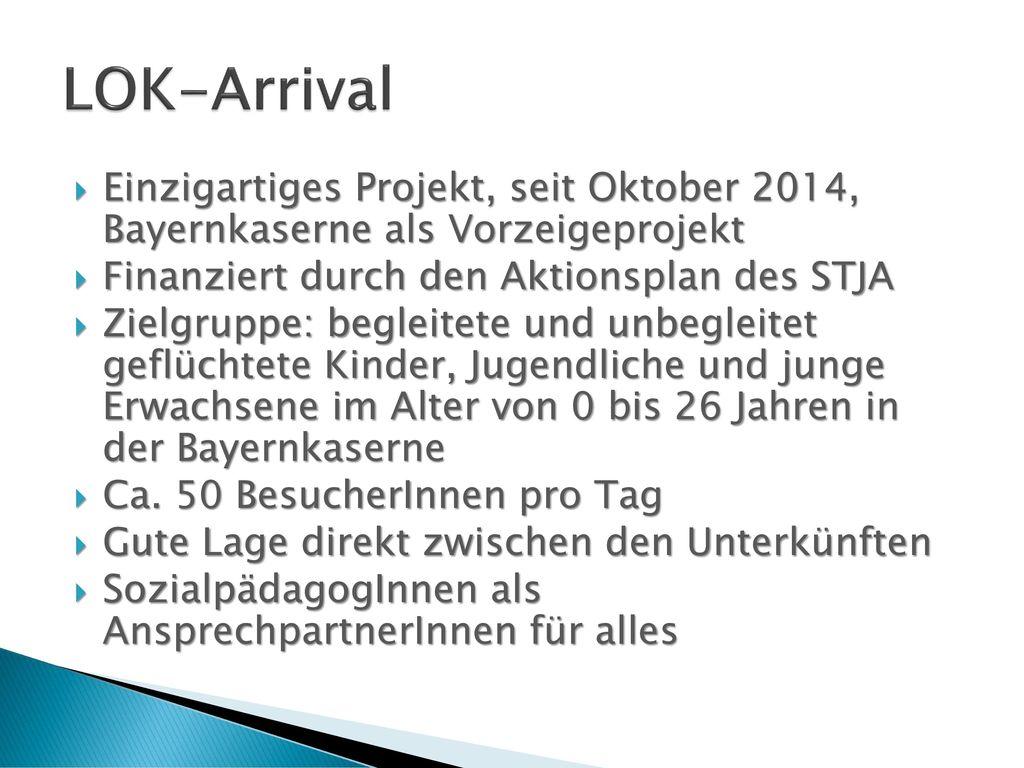 LOK-Arrival Einzigartiges Projekt, seit Oktober 2014, Bayernkaserne als Vorzeigeprojekt. Finanziert durch den Aktionsplan des STJA.