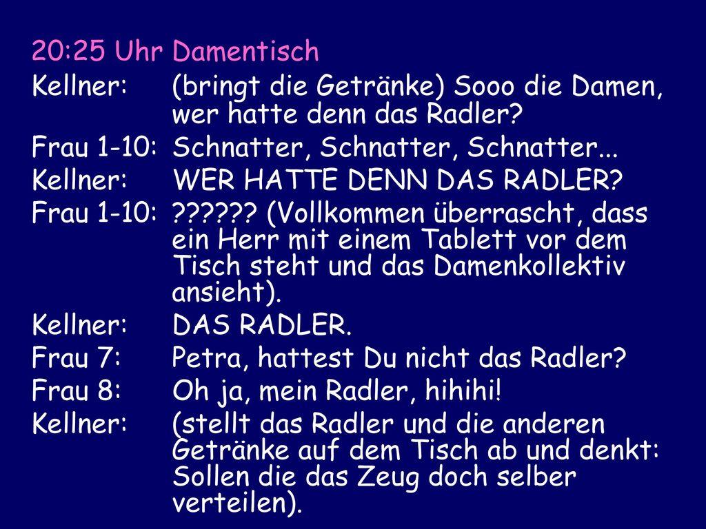 20:25 Uhr Damentisch Kellner: (bringt die Getränke) Sooo die Damen, wer hatte denn das Radler Frau 1-10: Schnatter, Schnatter, Schnatter...