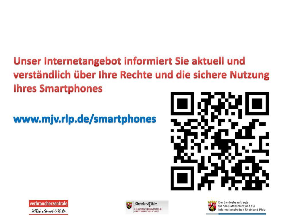 Unser Internetangebot informiert Sie aktuell und verständlich über Ihre Rechte und die sichere Nutzung Ihres Smartphones www.mjv.rlp.de/smartphones