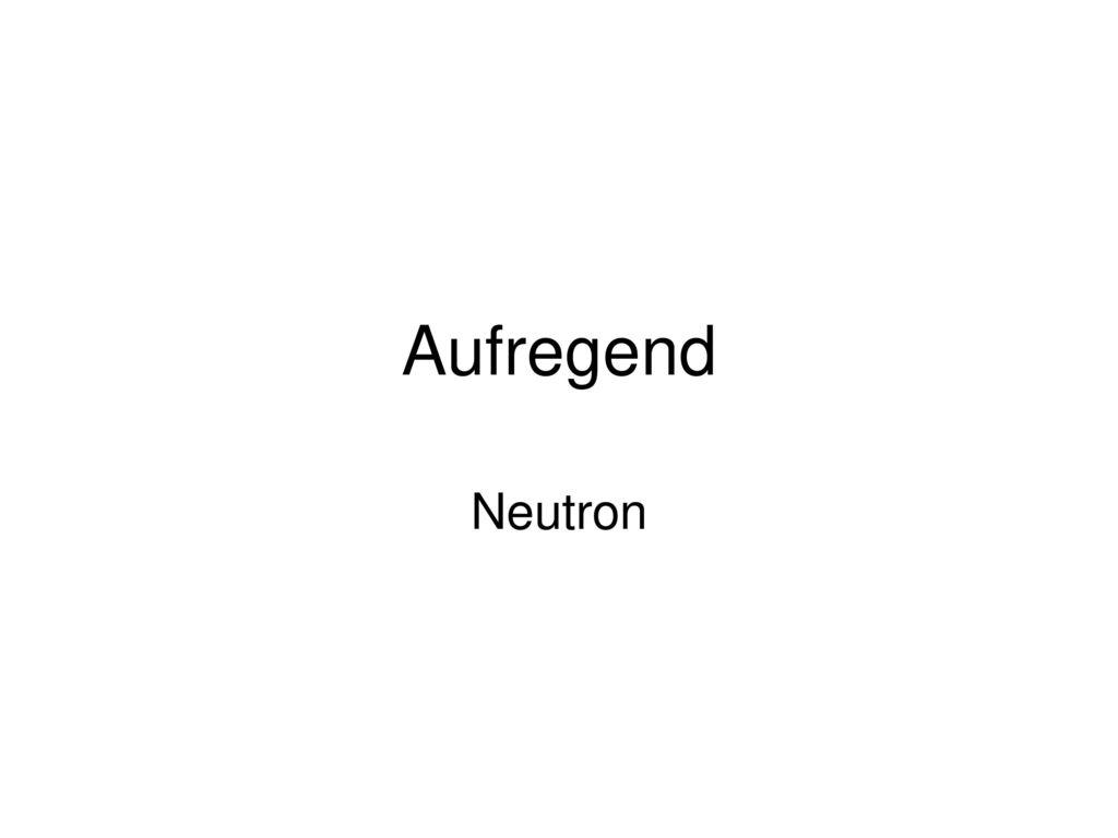 Aufregend Neutron