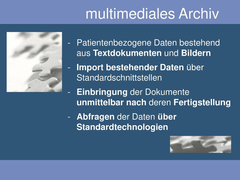 multimediales Archiv Patientenbezogene Daten bestehend aus Textdokumenten und Bildern. Import bestehender Daten über Standardschnittstellen.