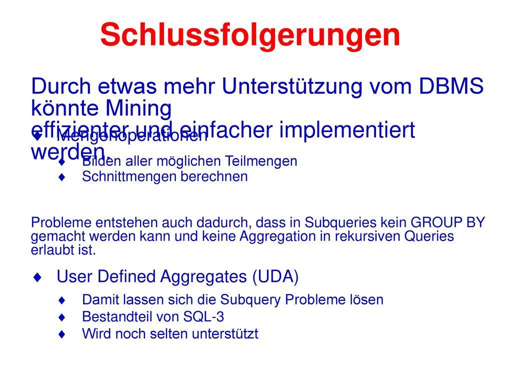 Schlussfolgerungen Durch etwas mehr Unterstützung vom DBMS könnte Mining. effizienter und einfacher implementiert werden.