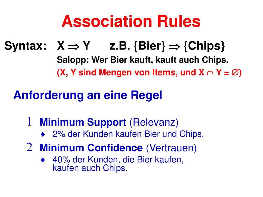 Association Rules Syntax: X  Y z.B. {Bier}  {Chips} Salopp: Wer Bier kauft, kauft auch Chips. (X, Y sind Mengen von Items, und X  Y = )