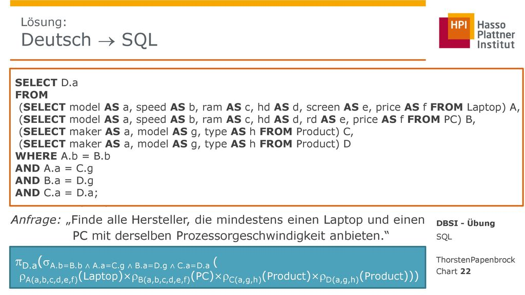 Lösung: Deutsch  SQL SELECT D.a. FROM. (SELECT model AS a, speed AS b, ram AS c, hd AS d, screen AS e, price AS f FROM Laptop) A,