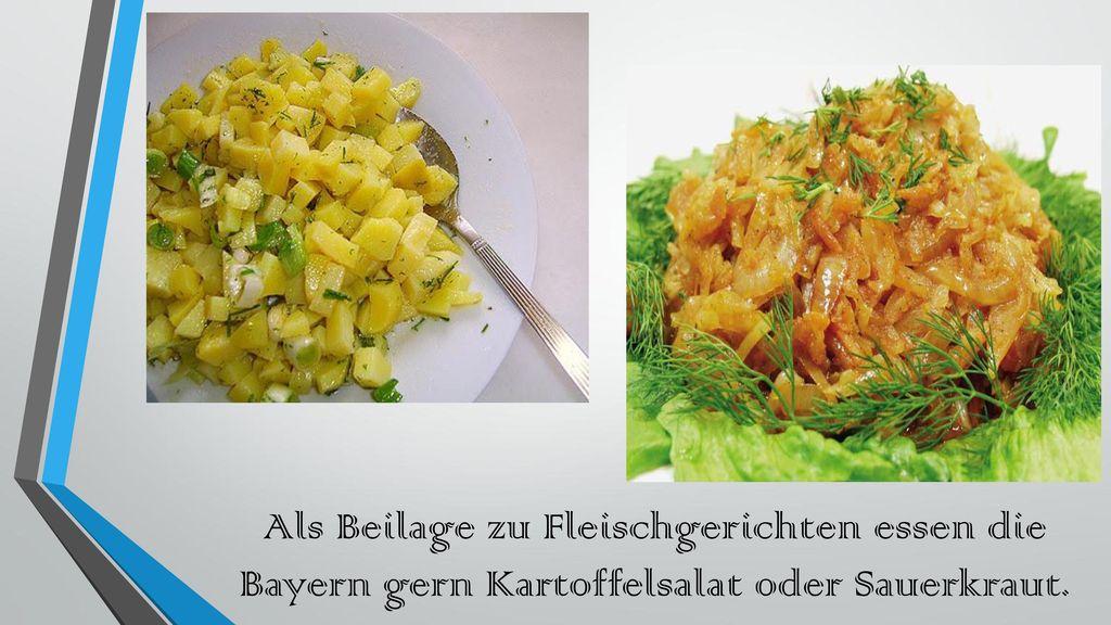Als Beilage zu Fleischgerichten essen die Bayern gern Kartoffelsalat oder Sauerkraut.