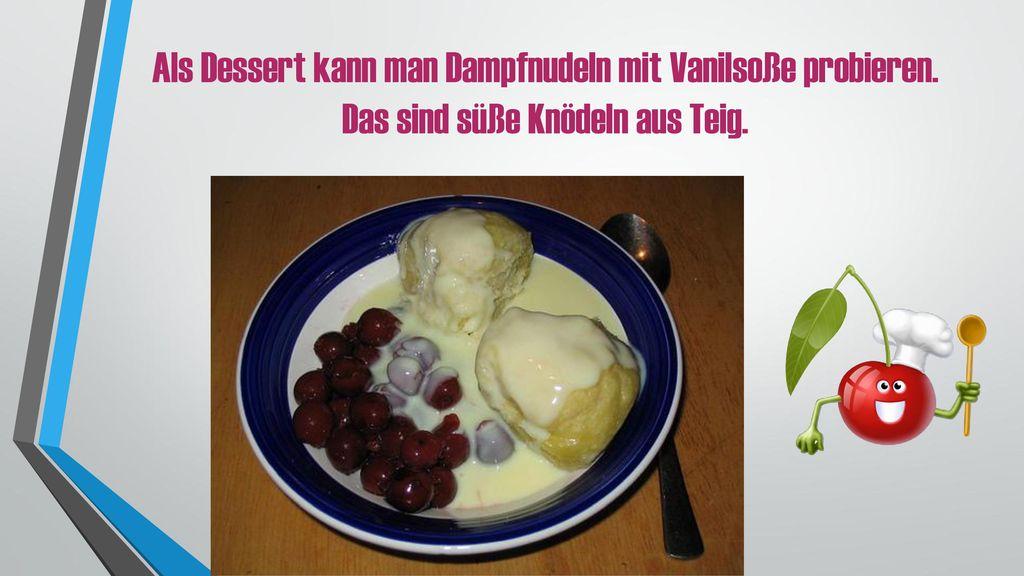 Als Dessert kann man Dampfnudeln mit Vanilsoße probieren