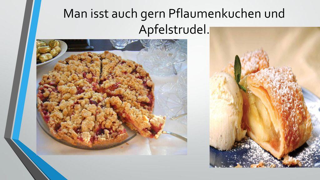 Man isst auch gern Pflaumenkuchen und Apfelstrudel.