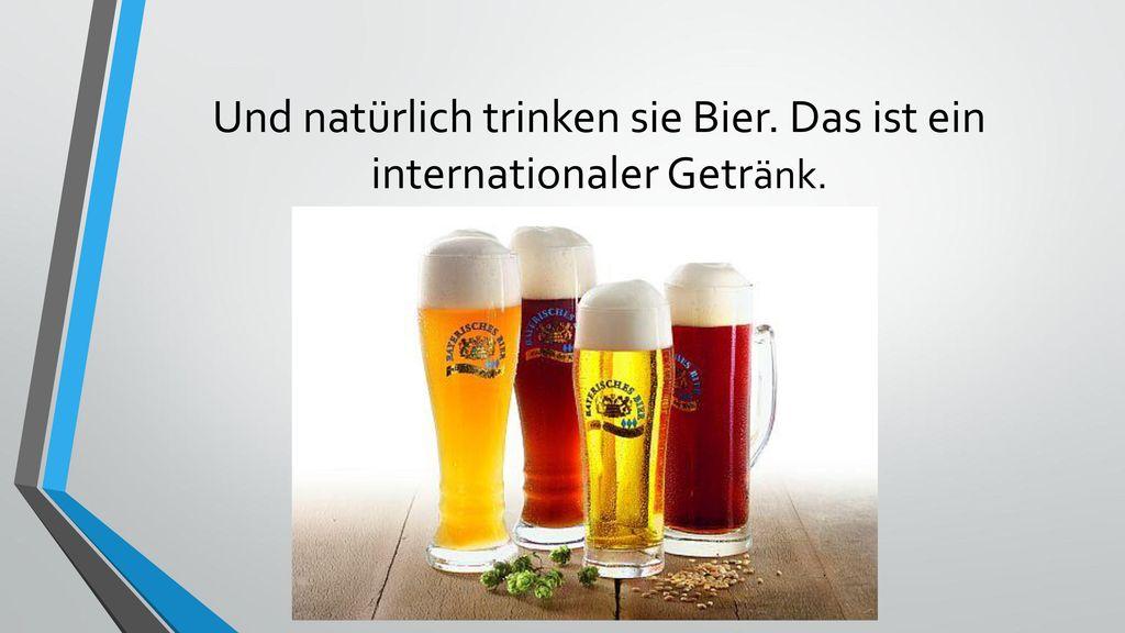 Und natürlich trinken sie Bier. Das ist ein internationaler Getränk.