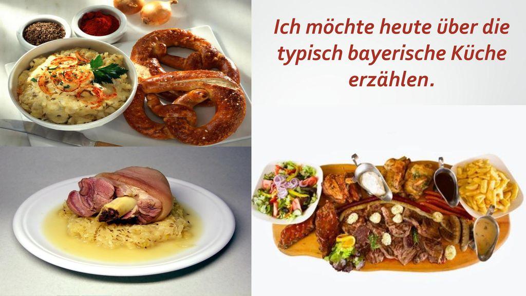 Ich möchte heute über die typisch bayerische Küche erzählen.
