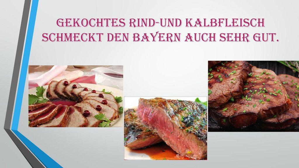 Gekochtes Rind-und Kalbfleisch schmeckt den Bayern auch sehr gut.
