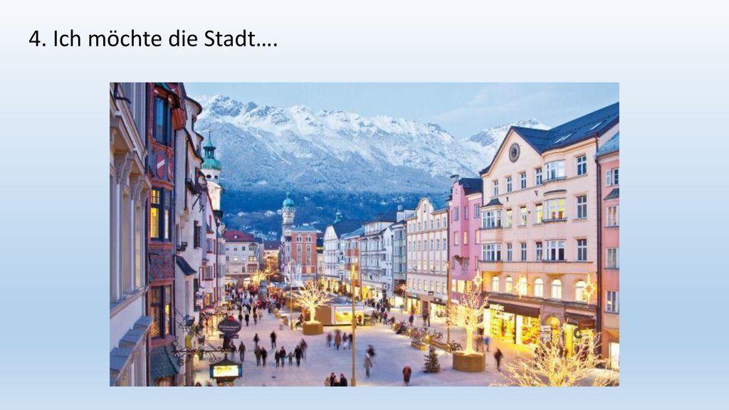 4. Ich möchte die Stadt….