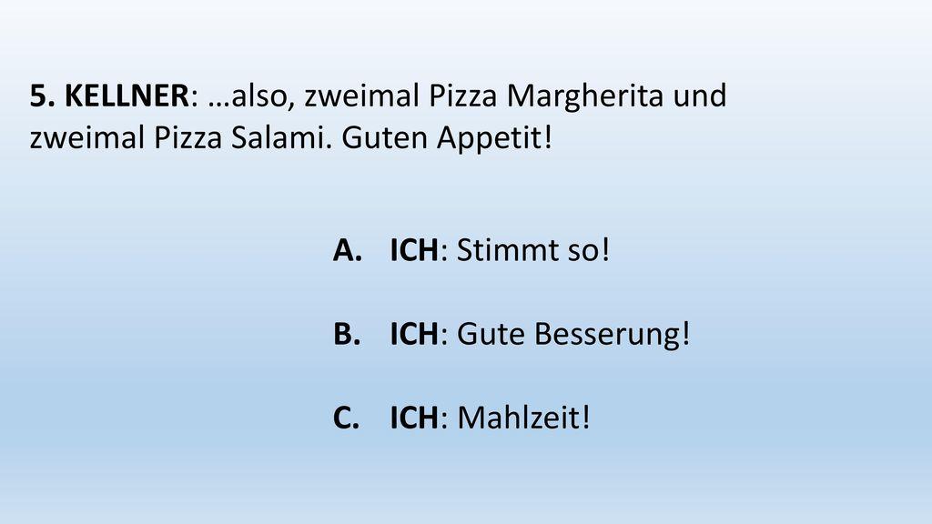 5. KELLNER: …also, zweimal Pizza Margherita und zweimal Pizza Salami