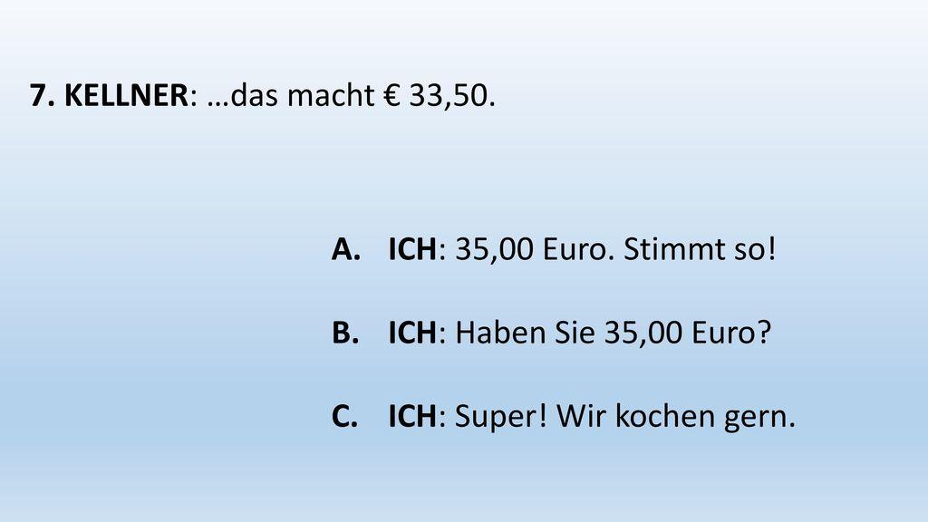 7. KELLNER: …das macht € 33,50. ICH: 35,00 Euro.