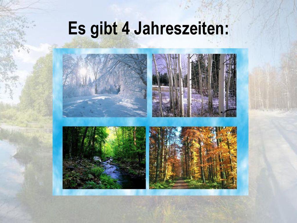 den Winter den Frühling Es gibt 4 Jahreszeiten: den Sommer den Herbst