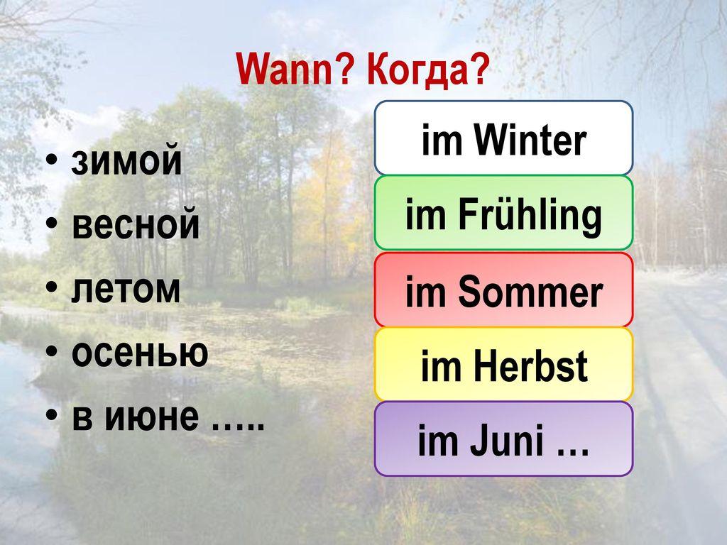 Wann Когда im Winter. зимой. весной. летом. осенью. в июне ….. im Frühling. im Sommer. im Herbst.