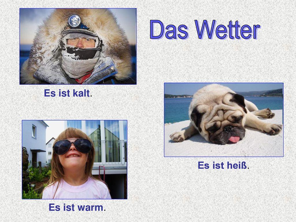 Das Wetter Das Wetter Es ist kalt. Es ist heiß. Es ist warm.