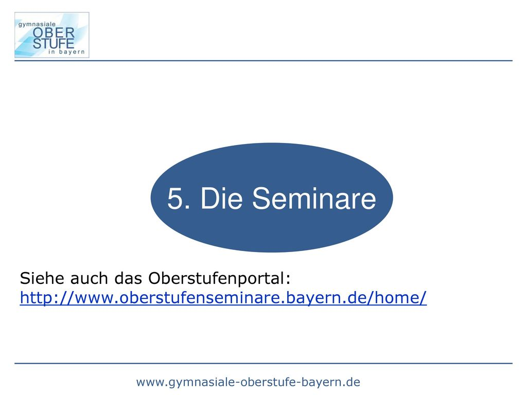 5. Die Seminare Siehe auch das Oberstufenportal: http://www.oberstufenseminare.bayern.de/home/