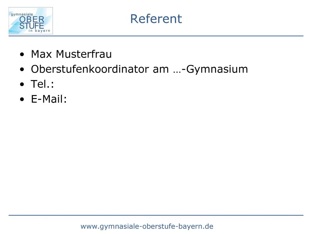 Referent Max Musterfrau Oberstufenkoordinator am …-Gymnasium Tel.: