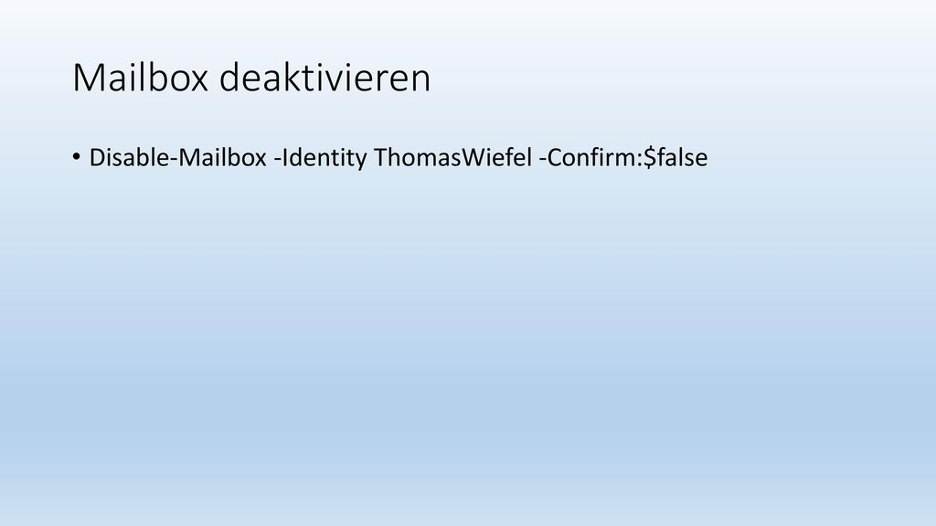 Mailbox deaktivieren Disable-Mailbox -Identity ThomasWiefel -Confirm:$false
