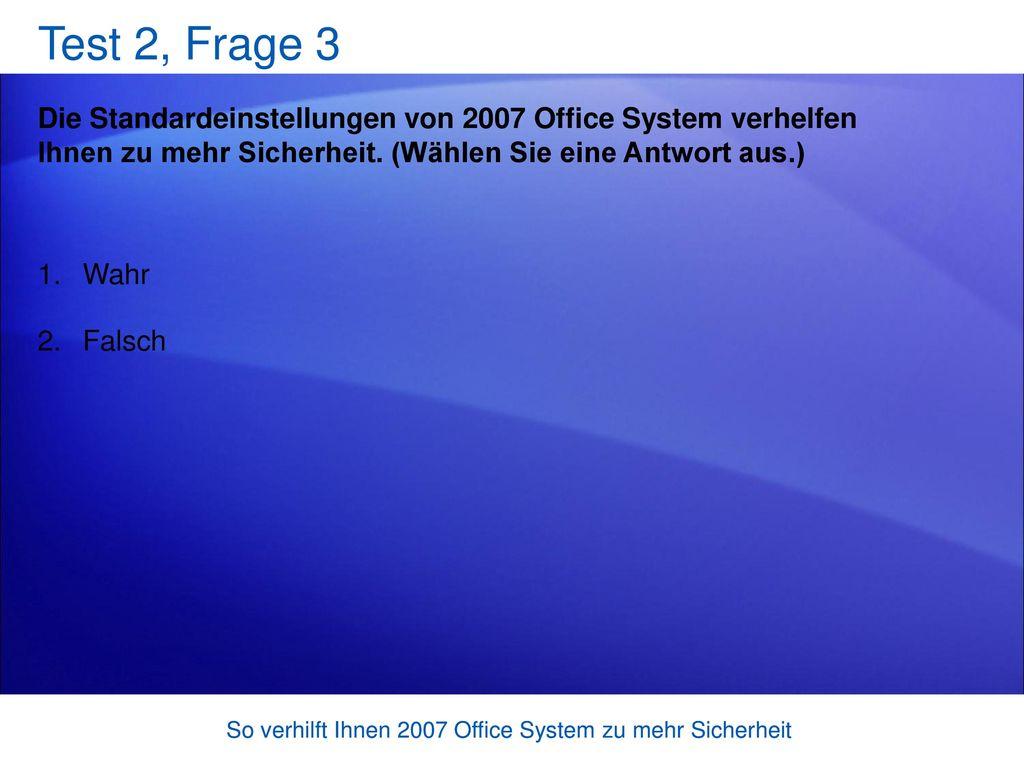 Test 2, Frage 3 Die Standardeinstellungen von 2007 Office System verhelfen Ihnen zu mehr Sicherheit. (Wählen Sie eine Antwort aus.)