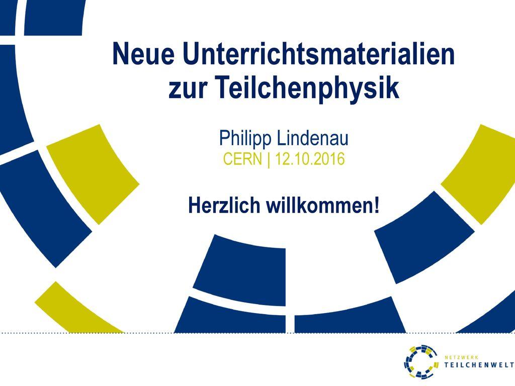 Neue Unterrichtsmaterialien zur Teilchenphysik Philipp Lindenau CERN | 12.10.2016 Herzlich willkommen!