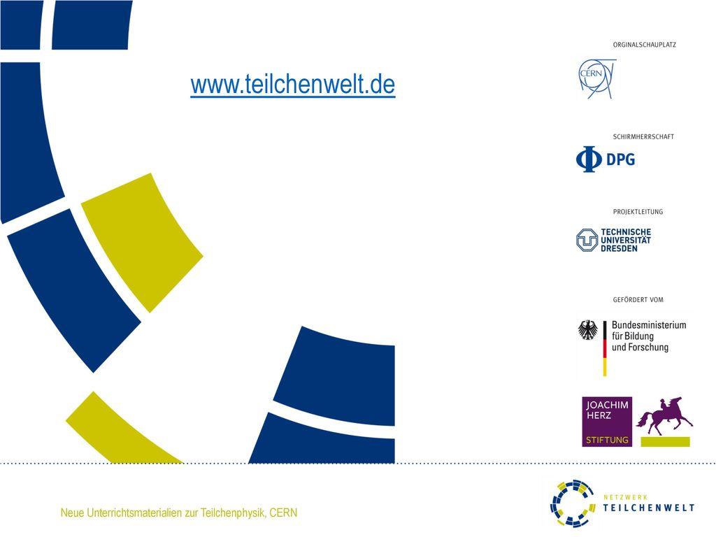 www.teilchenwelt.de Mehr Informationen zum Netzwerk Teilchenwelt finden Sie unter www.teilchenwelt.de.