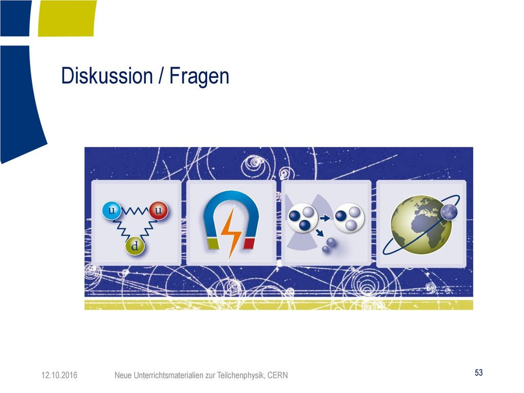 Diskussion / Fragen 12.10.2016 Neue Unterrichtsmaterialien zur Teilchenphysik, CERN