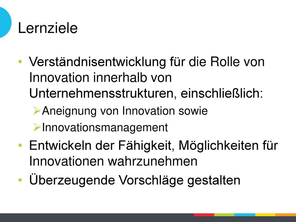 Lernziele Verständnisentwicklung für die Rolle von Innovation innerhalb von Unternehmensstrukturen, einschließlich: