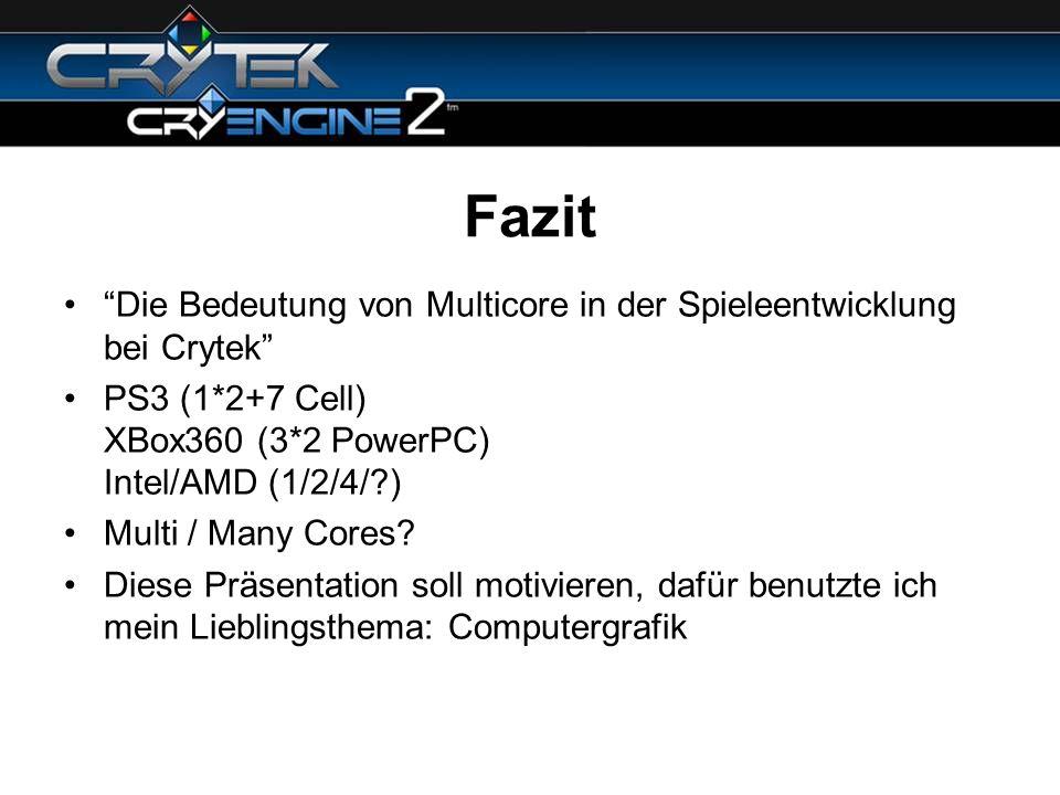 Fazit Die Bedeutung von Multicore in der Spieleentwicklung bei Crytek PS3 (1*2+7 Cell) XBox360 (3*2 PowerPC) Intel/AMD (1/2/4/ )