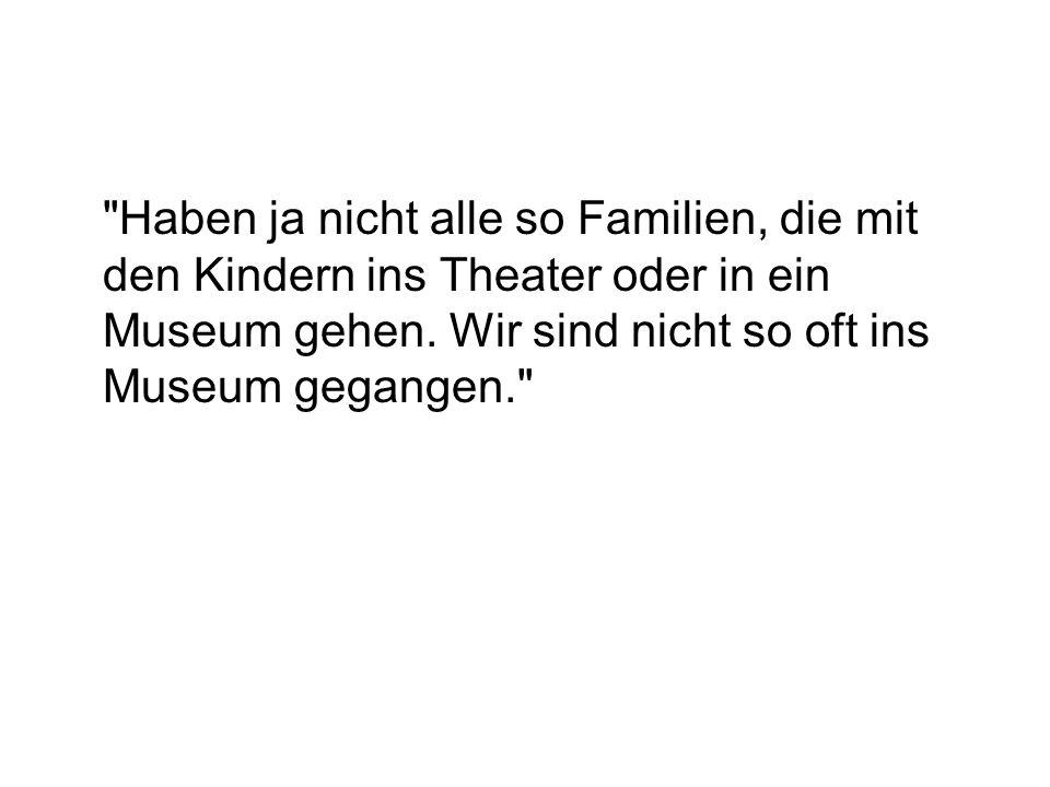 Haben ja nicht alle so Familien, die mit den Kindern ins Theater oder in ein Museum gehen.
